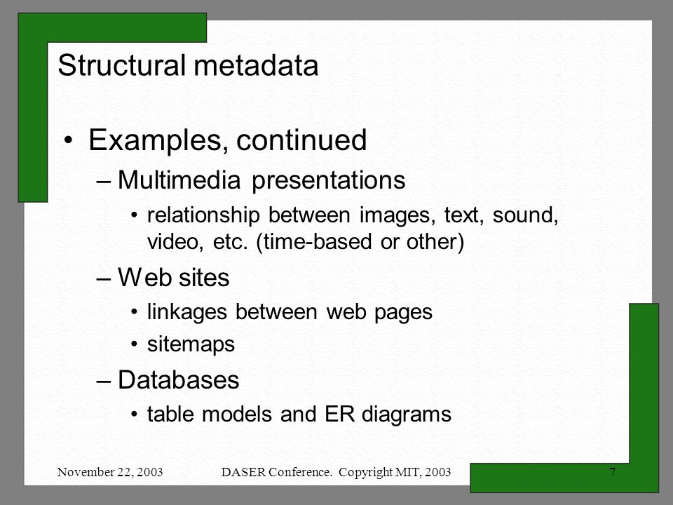 November 22, 2003DASER Conference. Copyright MIT, 20037 Structural metadata Examples, continued –Multimedia presentations relationship between images,