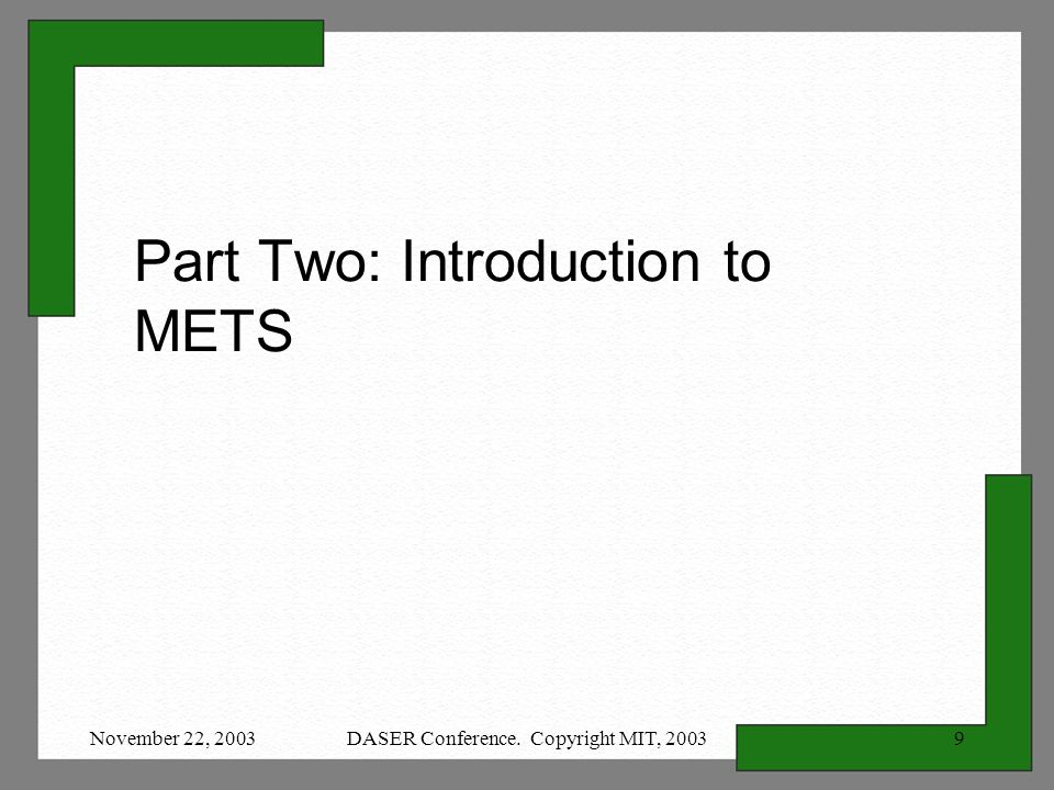 November 22, 2003DASER Conference. Copyright MIT, Part Two: Introduction to METS