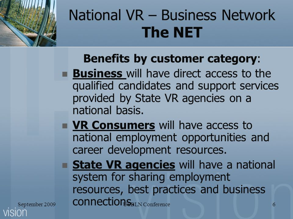 September 2009USBLN Conference6 National VR – Business Network The NET Benefits by customer category: Business will have direct access to the qualified candidates and support services provided by State VR agencies on a national basis.