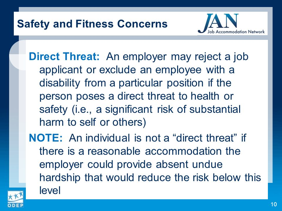 Direct Threat: An employer may reject a job applicant or exclude an employee with a disability from a particular position if the person poses a direct threat to health or safety (i.e., a significant risk of substantial harm to self or others) NOTE: An individual is not a direct threat if there is a reasonable accommodation the employer could provide absent undue hardship that would reduce the risk below this level 10 Safety and Fitness Concerns