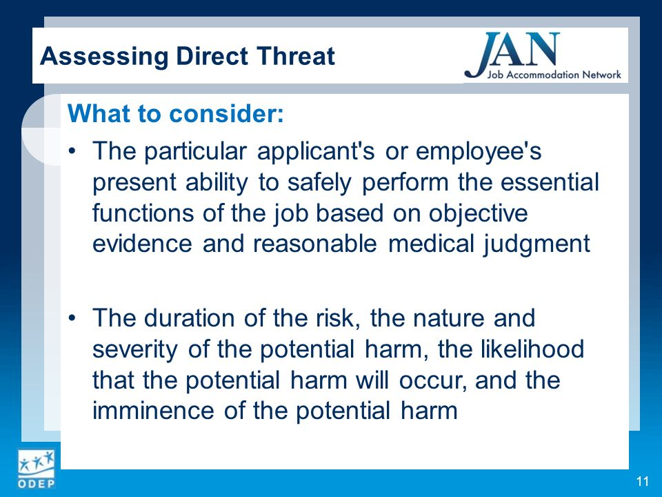 What to consider: The particular applicant s or employee s present ability to safely perform the essential functions of the job based on objective evidence and reasonable medical judgment The duration of the risk, the nature and severity of the potential harm, the likelihood that the potential harm will occur, and the imminence of the potential harm 11 Assessing Direct Threat