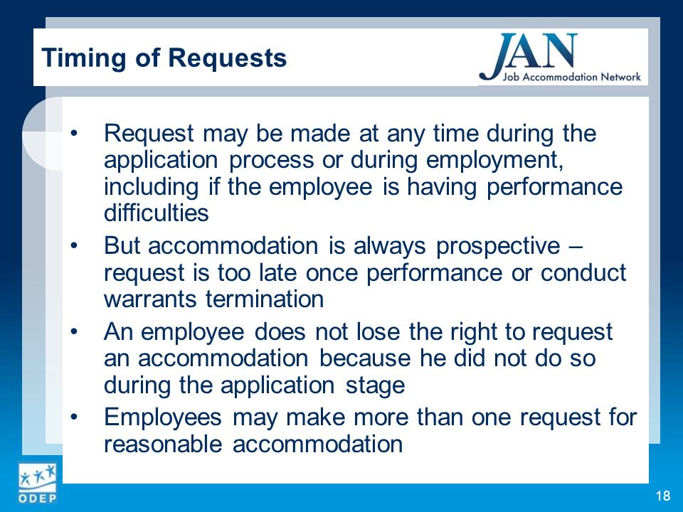 Request may be made at any time during the application process or during employment, including if the employee is having performance difficulties But accommodation is always prospective – request is too late once performance or conduct warrants termination An employee does not lose the right to request an accommodation because he did not do so during the application stage Employees may make more than one request for reasonable accommodation Timing of Requests 18