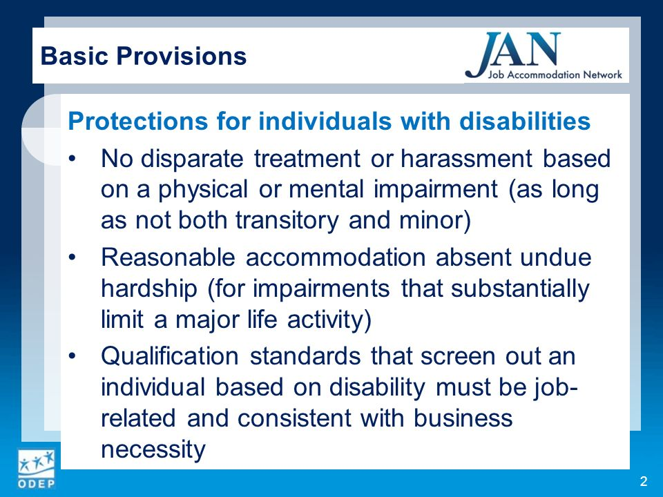 Protections for individuals with disabilities No disparate treatment or harassment based on a physical or mental impairment (as long as not both transitory and minor) Reasonable accommodation absent undue hardship (for impairments that substantially limit a major life activity) Qualification standards that screen out an individual based on disability must be job- related and consistent with business necessity 2 Basic Provisions