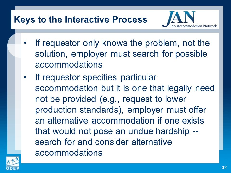 If requestor only knows the problem, not the solution, employer must search for possible accommodations If requestor specifies particular accommodation but it is one that legally need not be provided (e.g., request to lower production standards), employer must offer an alternative accommodation if one exists that would not pose an undue hardship -- search for and consider alternative accommodations 32 Keys to the Interactive Process