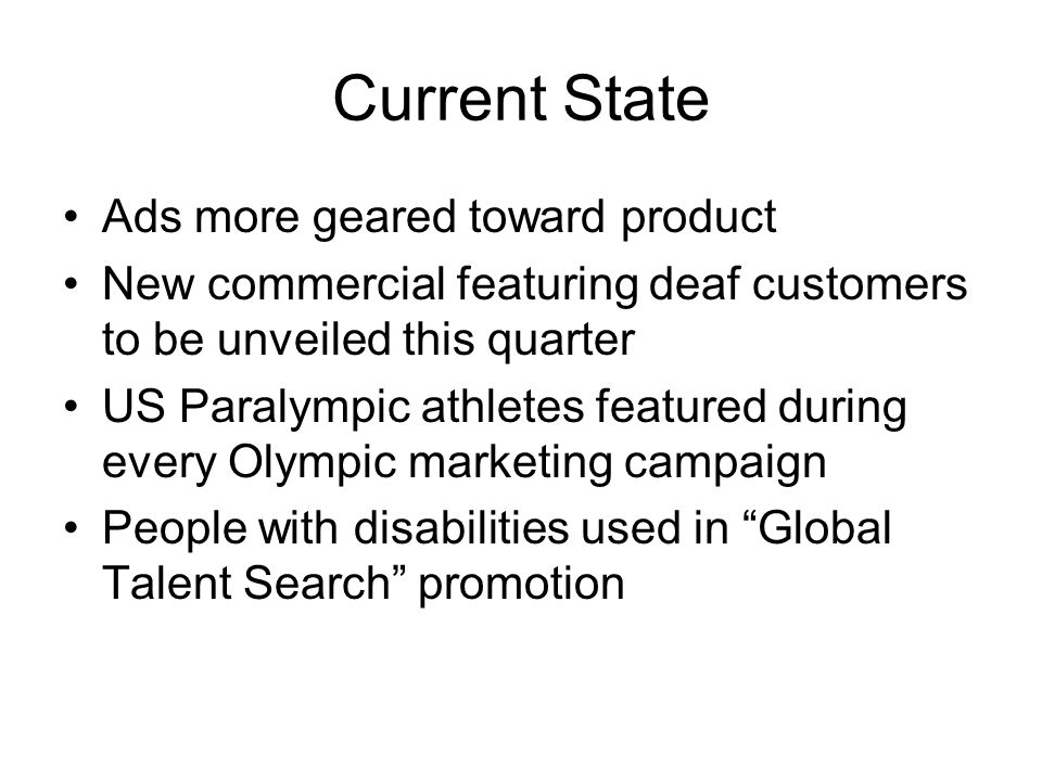 Current State Ads more geared toward product New commercial featuring deaf customers to be unveiled this quarter US Paralympic athletes featured during every Olympic marketing campaign People with disabilities used in Global Talent Search promotion