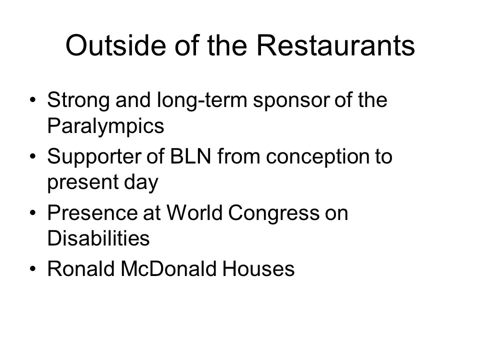 Outside of the Restaurants Strong and long-term sponsor of the Paralympics Supporter of BLN from conception to present day Presence at World Congress on Disabilities Ronald McDonald Houses
