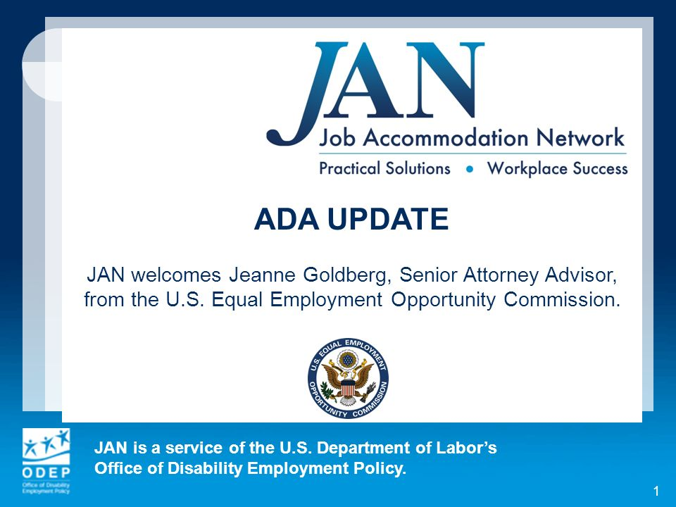 See earlier JAN webcasts reviewing recent ADA case law: October 9, 2012 - ADA Update: http://askjan.org/Webcast/archive/index.htm http://askjan.org/Webcast/archive/index.htm April 3, 2013 - Best Practices in the Employment of People with Disabilities in the Federal Government: http://askjan.org/webcast/archive/indexfed.htm# Mar13 http://askjan.org/webcast/archive/indexfed.htm# Mar13 ADA Update