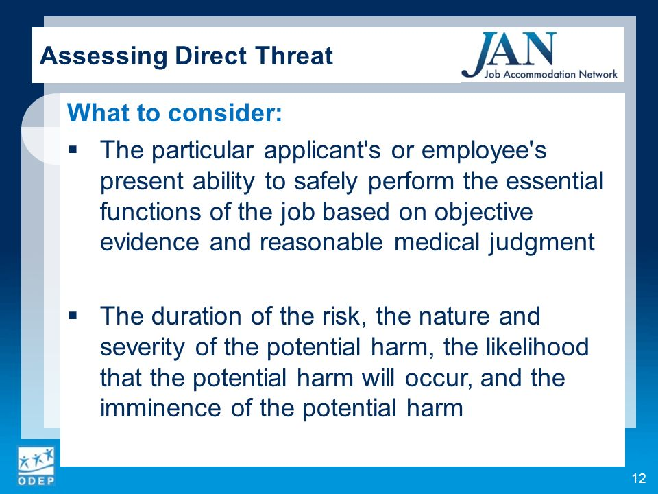 What to consider: The particular applicant s or employee s present ability to safely perform the essential functions of the job based on objective evidence and reasonable medical judgment The duration of the risk, the nature and severity of the potential harm, the likelihood that the potential harm will occur, and the imminence of the potential harm 12 Assessing Direct Threat