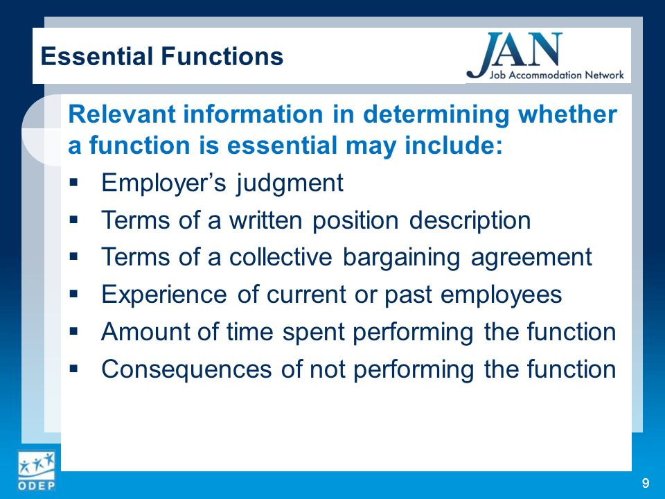 Relevant information in determining whether a function is essential may include: Employers judgment Terms of a written position description Terms of a collective bargaining agreement Experience of current or past employees Amount of time spent performing the function Consequences of not performing the function 9 Essential Functions