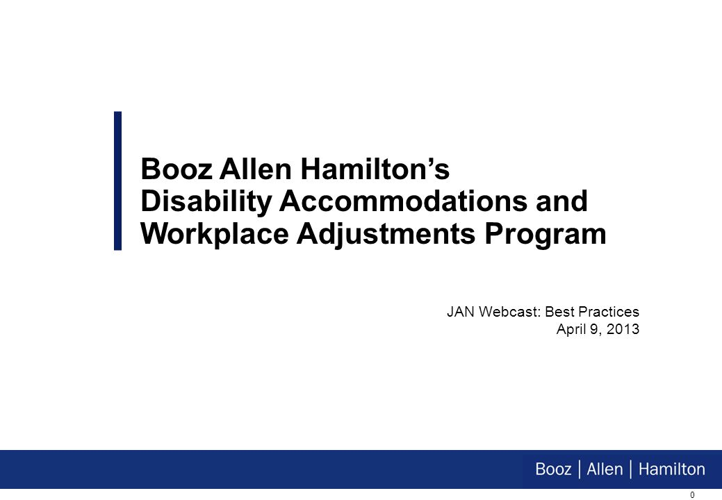 0 Booz Allen Hamiltons Disability Accommodations and Workplace Adjustments Program JAN Webcast: Best Practices April 9, 2013