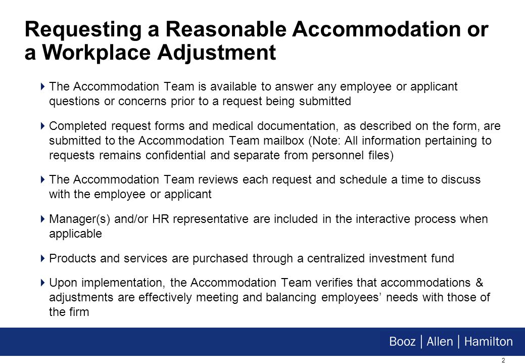2 Requesting a Reasonable Accommodation or a Workplace Adjustment The Accommodation Team is available to answer any employee or applicant questions or concerns prior to a request being submitted Completed request forms and medical documentation, as described on the form, are submitted to the Accommodation Team mailbox (Note: All information pertaining to requests remains confidential and separate from personnel files) The Accommodation Team reviews each request and schedule a time to discuss with the employee or applicant Manager(s) and/or HR representative are included in the interactive process when applicable Products and services are purchased through a centralized investment fund Upon implementation, the Accommodation Team verifies that accommodations & adjustments are effectively meeting and balancing employees needs with those of the firm