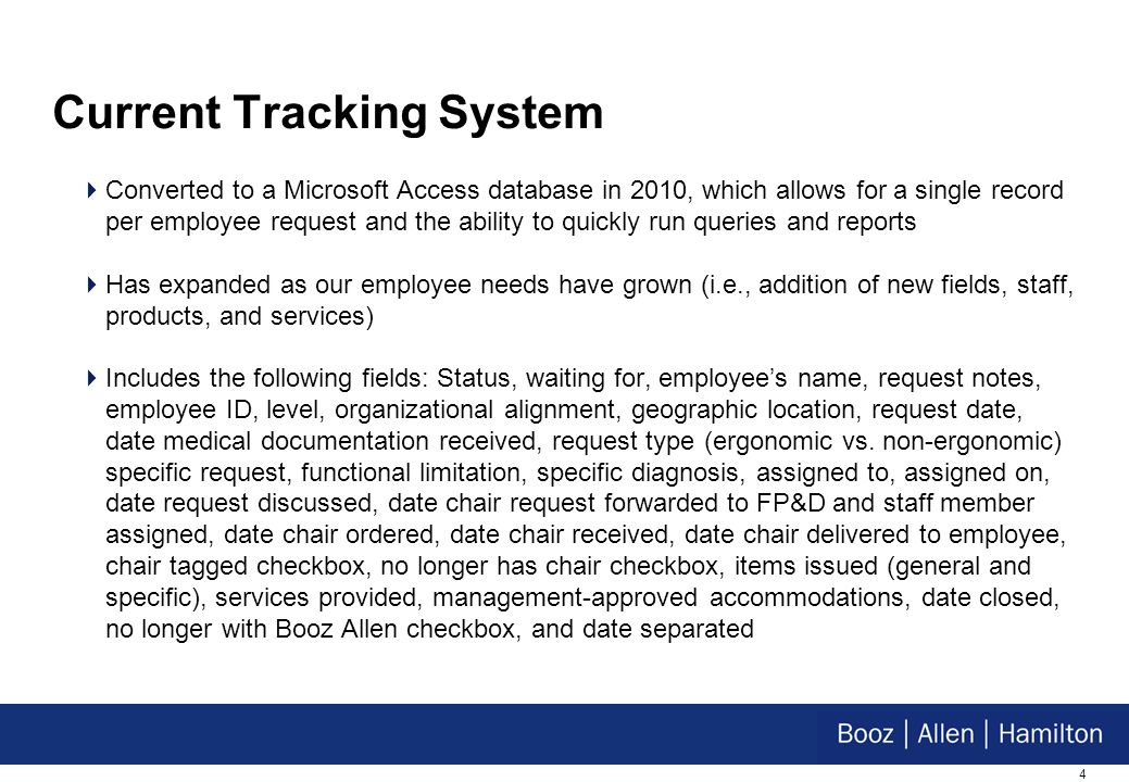 4 Current Tracking System Converted to a Microsoft Access database in 2010, which allows for a single record per employee request and the ability to quickly run queries and reports Has expanded as our employee needs have grown (i.e., addition of new fields, staff, products, and services) Includes the following fields: Status, waiting for, employees name, request notes, employee ID, level, organizational alignment, geographic location, request date, date medical documentation received, request type(ergonomic vs.