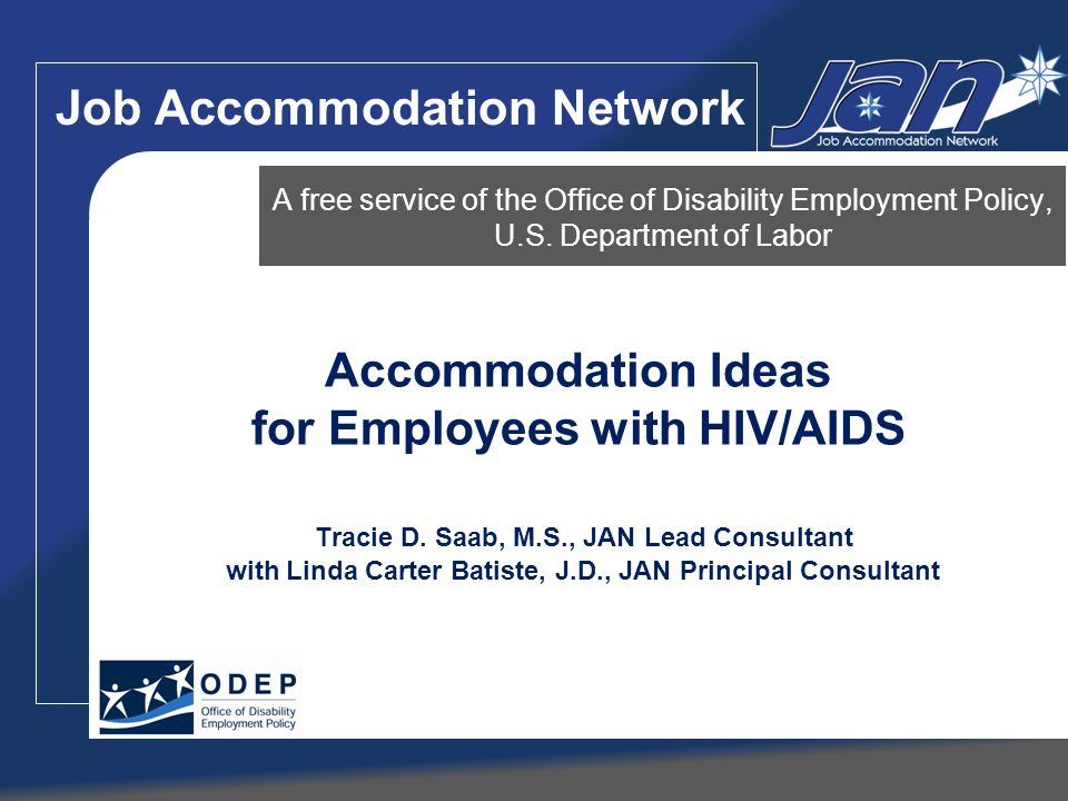 Accommodation Ideas for Employees with HIV/AIDS Tracie D. Saab, M.S., JAN Lead Consultant with Linda Carter Batiste, J.D., JAN Principal Consultant A