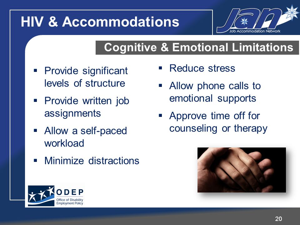 20 Cognitive & Emotional Limitations Provide significant levels of structure Provide written job assignments Allow a self-paced workload Minimize dist