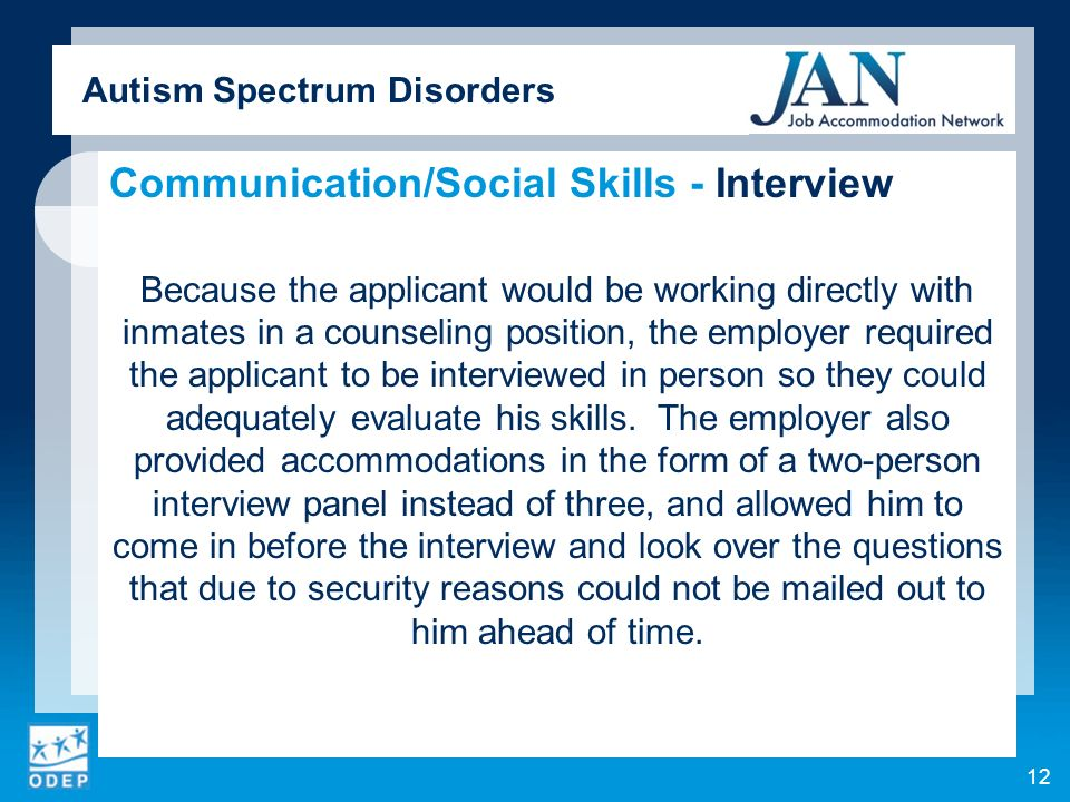 Autism Spectrum Disorders Communication/Social Skills - Interview Because the applicant would be working directly with inmates in a counseling position, the employer required the applicant to be interviewed in person so they could adequately evaluate his skills.