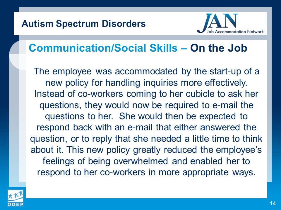 Autism Spectrum Disorders Communication/Social Skills – On the Job The employee was accommodated by the start-up of a new policy for handling inquiries more effectively.