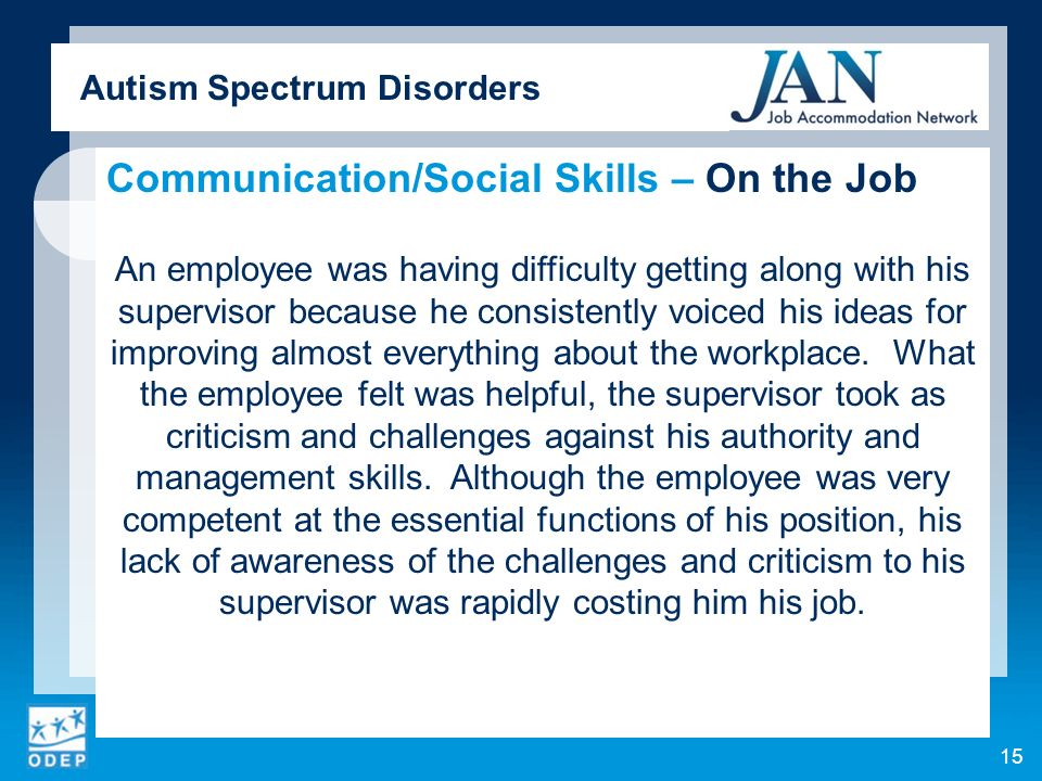 Autism Spectrum Disorders Communication/Social Skills – On the Job An employee was having difficulty getting along with his supervisor because he consistently voiced his ideas for improving almost everything about the workplace.
