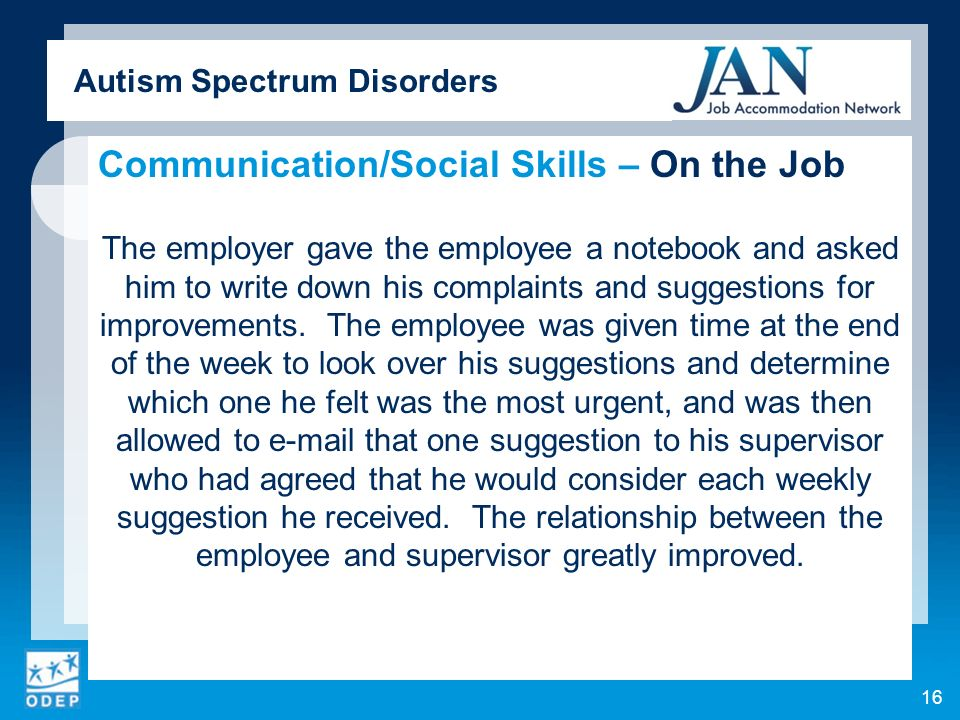 Autism Spectrum Disorders Communication/Social Skills – On the Job The employer gave the employee a notebook and asked him to write down his complaints and suggestions for improvements.