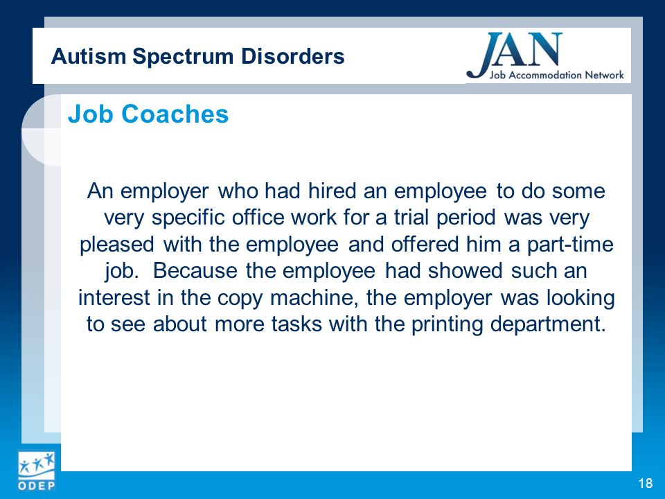 Autism Spectrum Disorders Job Coaches An employer who had hired an employee to do some very specific office work for a trial period was very pleased with the employee and offered him a part-time job.