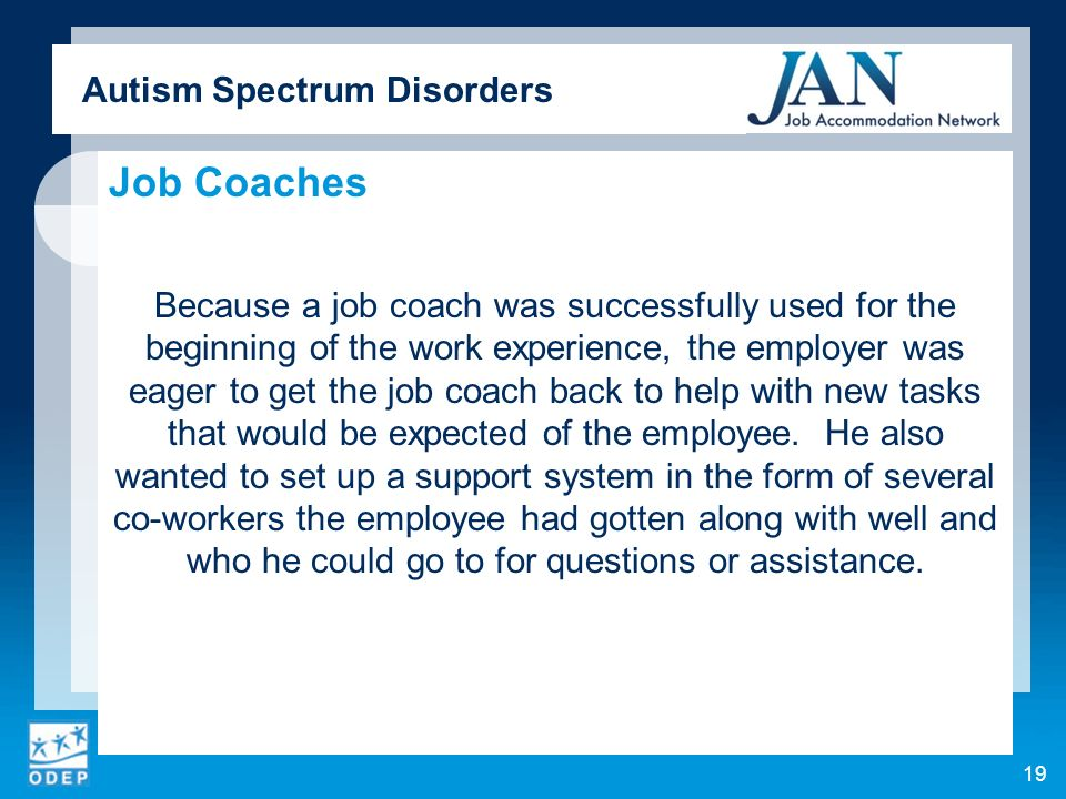 Autism Spectrum Disorders Job Coaches Because a job coach was successfully used for the beginning of the work experience, the employer was eager to ge