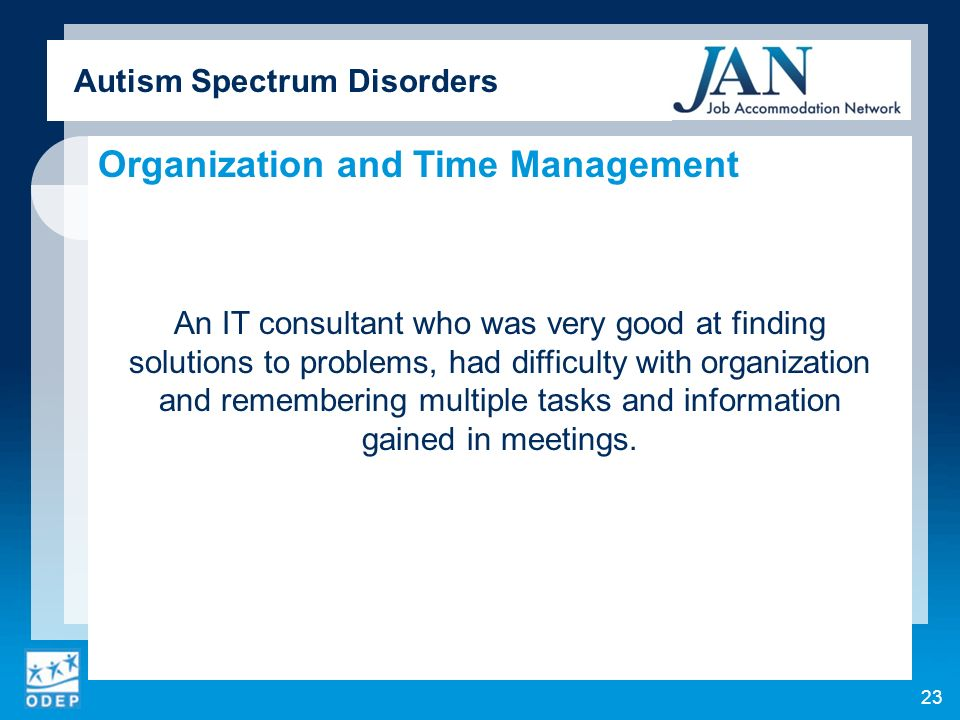Autism Spectrum Disorders Organization and Time Management An IT consultant who was very good at finding solutions to problems, had difficulty with organization and remembering multiple tasks and information gained in meetings.