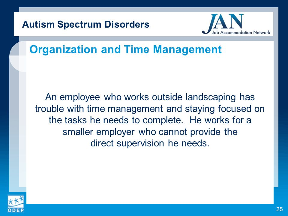 Autism Spectrum Disorders Organization and Time Management An employee who works outside landscaping has trouble with time management and staying focused on the tasks he needs to complete.