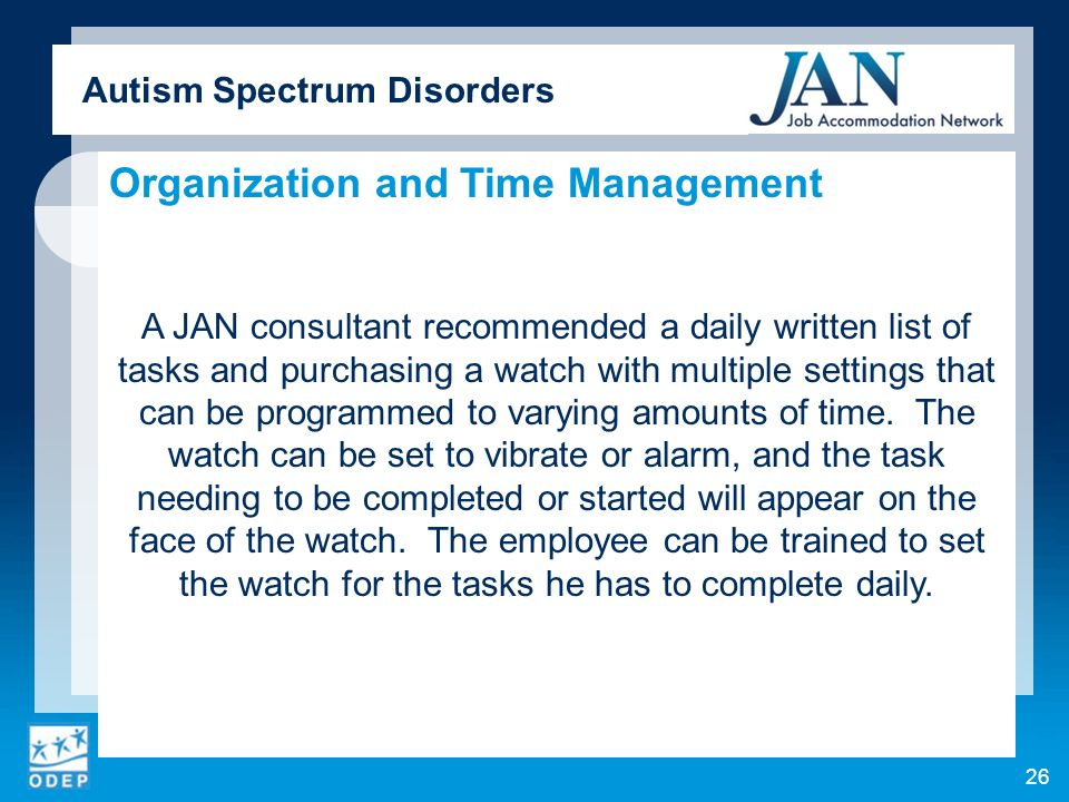 Autism Spectrum Disorders Organization and Time Management A JAN consultant recommended a daily written list of tasks and purchasing a watch with multiple settings that can be programmed to varying amounts of time.