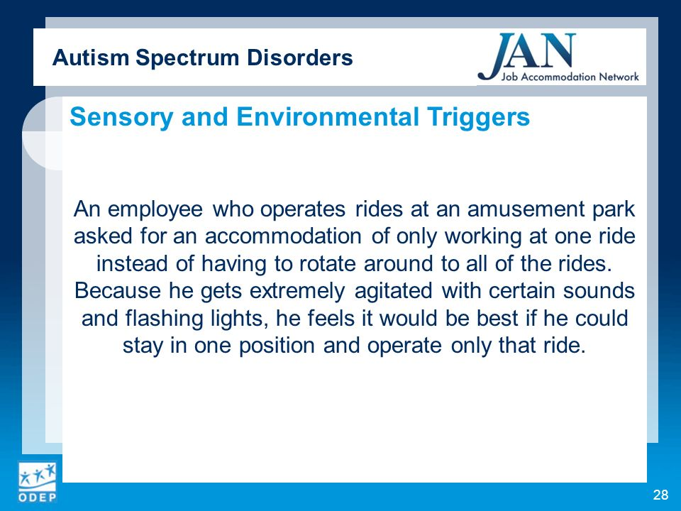 Autism Spectrum Disorders Sensory and Environmental Triggers An employee who operates rides at an amusement park asked for an accommodation of only wo