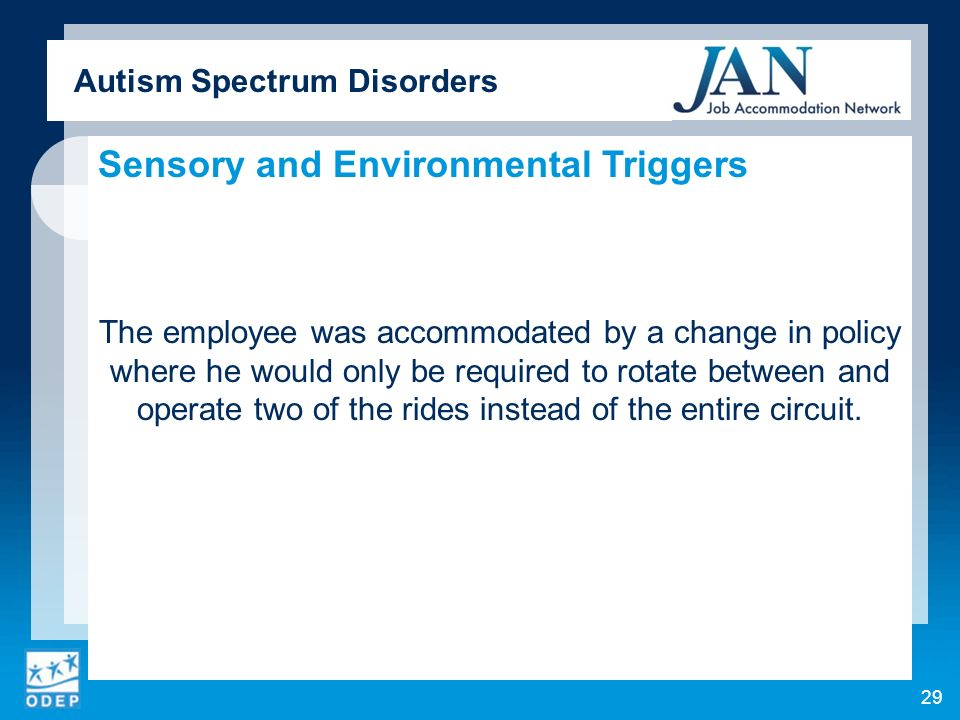 Autism Spectrum Disorders Sensory and Environmental Triggers The employee was accommodated by a change in policy where he would only be required to rotate between and operate two of the rides instead of the entire circuit.