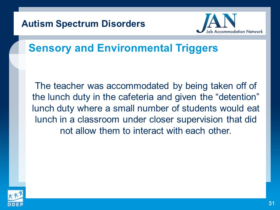 Autism Spectrum Disorders Sensory and Environmental Triggers The teacher was accommodated by being taken off of the lunch duty in the cafeteria and given the detention lunch duty where a small number of students would eat lunch in a classroom under closer supervision that did not allow them to interact with each other.