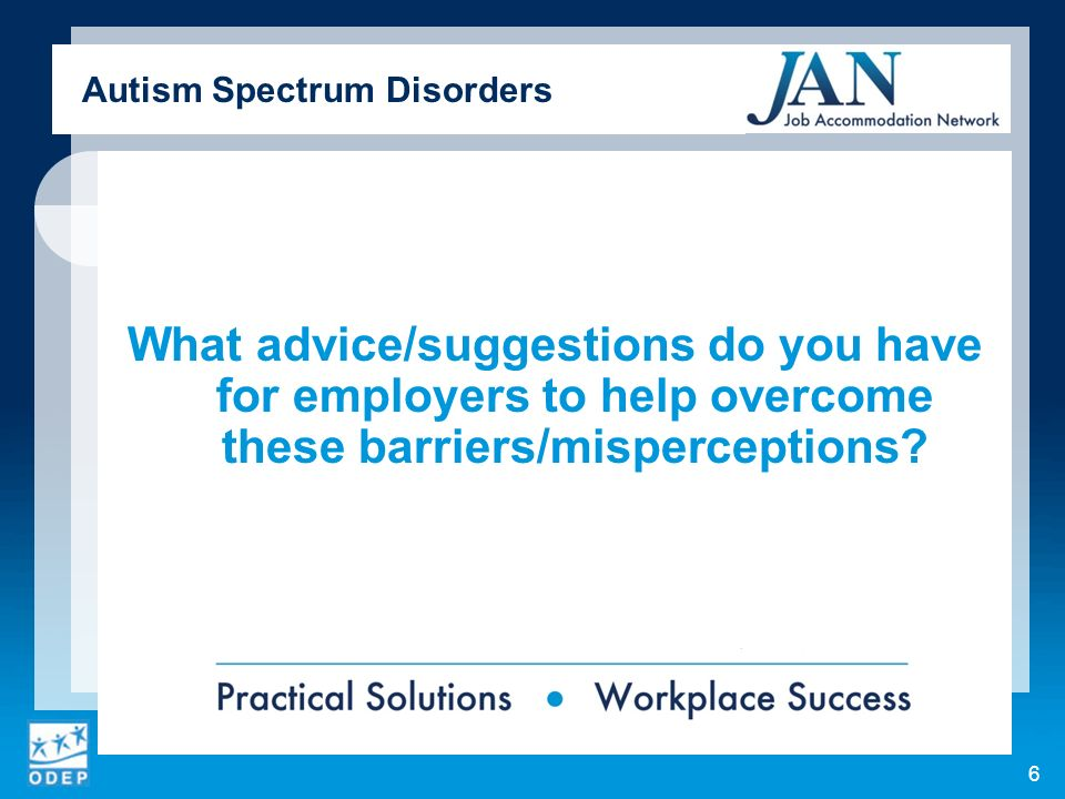What advice/suggestions do you have for employers to help overcome these barriers/misperceptions? Autism Spectrum Disorders 6
