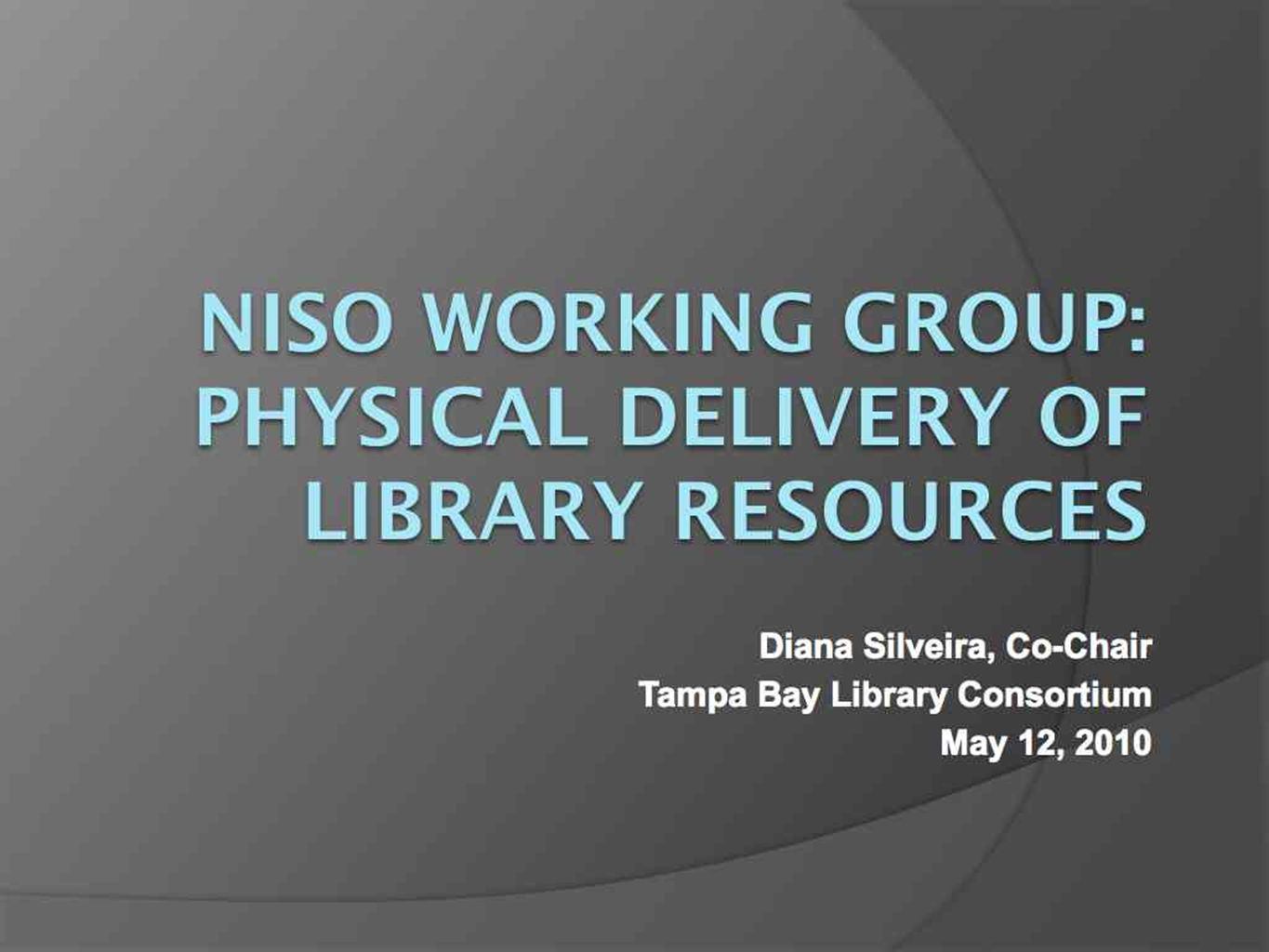30 NISO Working Group: Physical Delivery of Library Resources Diana Silveira, Co-Chair Tampa Bay Library Consortium May 12, 2010