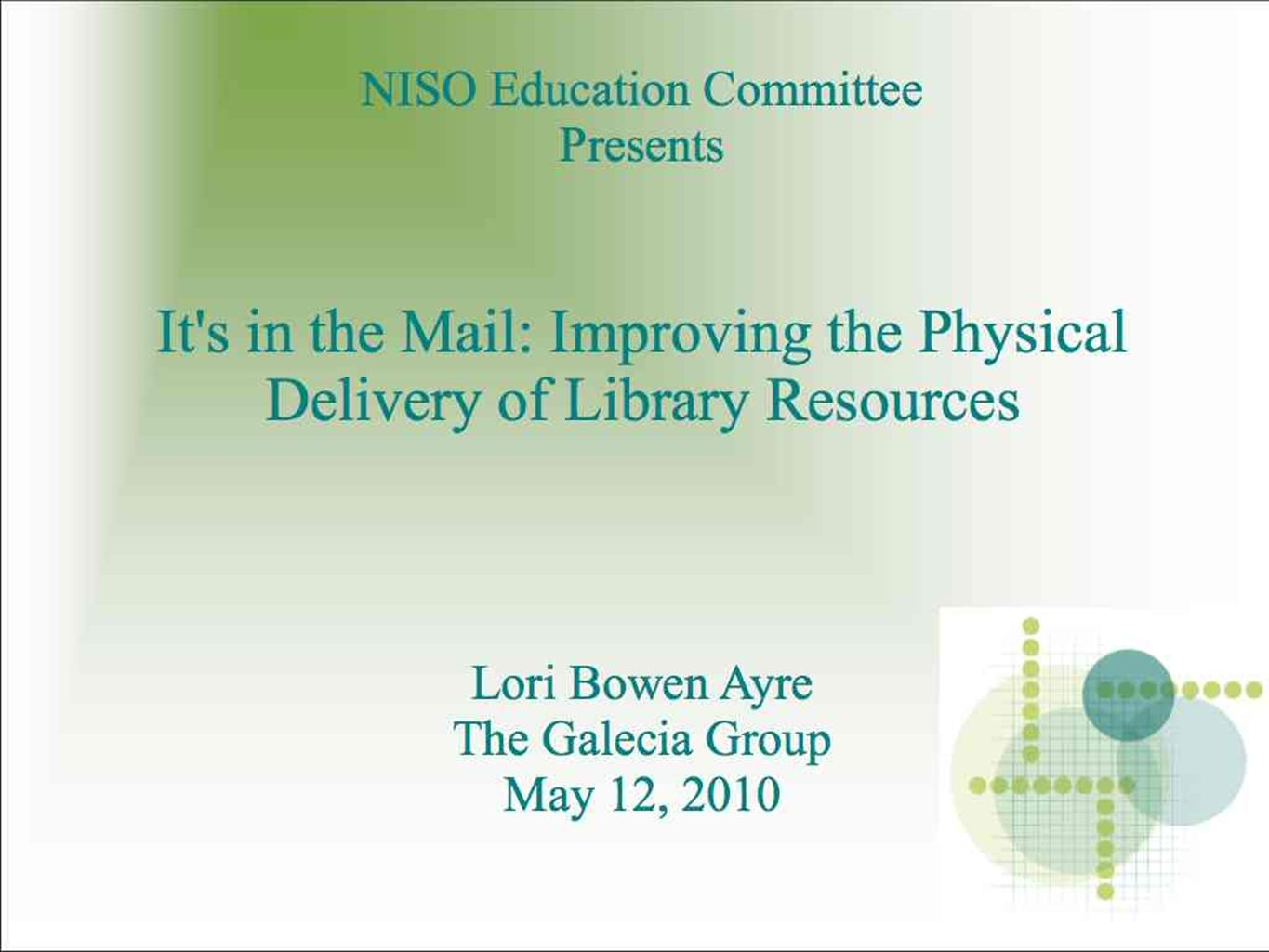 NISO Education Committee Presents It s in the Mail: Improving the Physical Delivery of Library Resources Lori Bowen Ayre The Galecia Group May 12, 2010