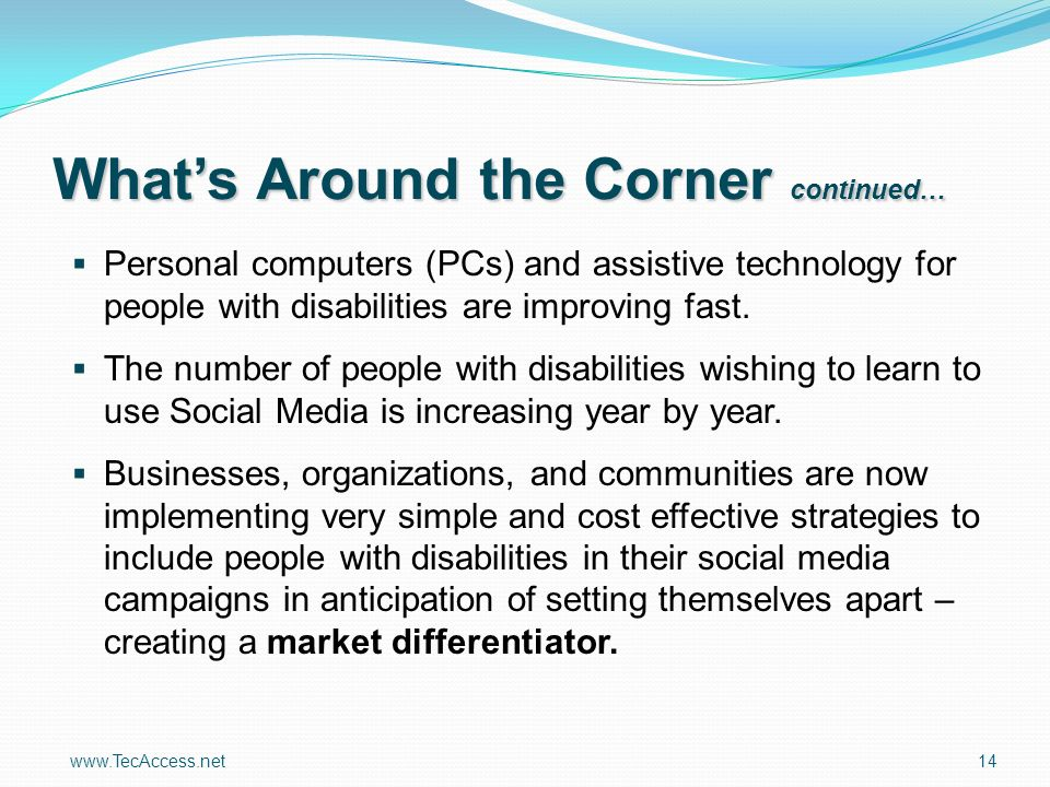 www.TecAccess.net 14 Whats Around the Corner continued… Personal computers (PCs) and assistive technology for people with disabilities are improving fast.