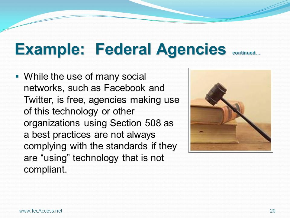 www.TecAccess.net 20 While the use of many social networks, such as Facebook and Twitter, is free, agencies making use of this technology or other organizations using Section 508 as a best practices are not always complying with the standards if they are using technology that is not compliant.