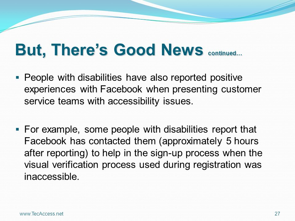 www.TecAccess.net 27 People with disabilities have also reported positive experiences with Facebook when presenting customer service teams with accessibility issues.