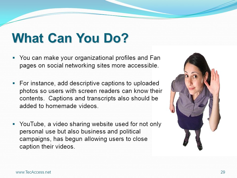 www.TecAccess.net 29 You can make your organizational profiles and Fan pages on social networking sites more accessible.