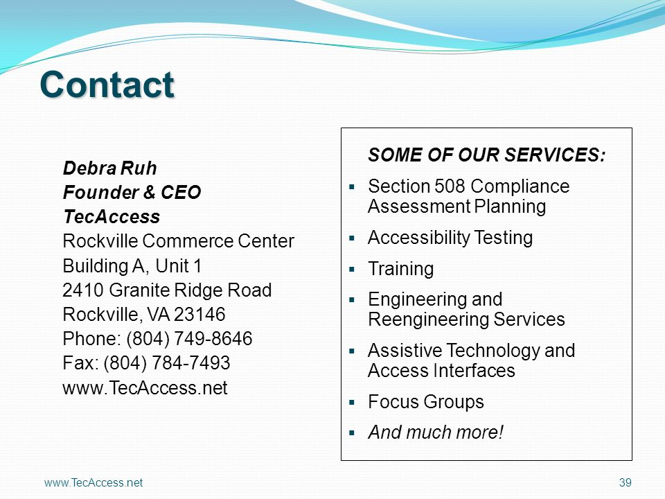 39 Contact Debra Ruh Founder & CEO TecAccess Rockville Commerce Center Building A, Unit 1 2410 Granite Ridge Road Rockville, VA 23146 Phone: (804) 749-8646 Fax: (804) 784-7493 www.TecAccess.net SOME OF OUR SERVICES: Section 508 Compliance Assessment Planning Accessibility Testing Training Engineering and Reengineering Services Assistive Technology and Access Interfaces Focus Groups And much more!