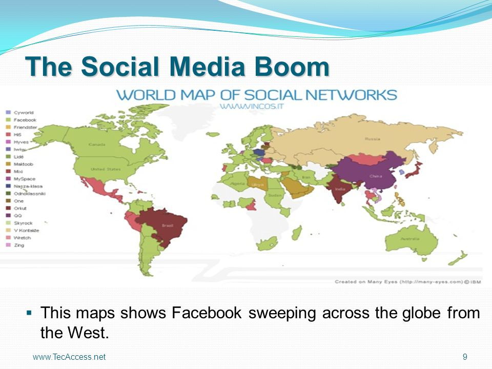 www.TecAccess.net 9 The Social Media Boom This maps shows Facebook sweeping across the globe from the West.