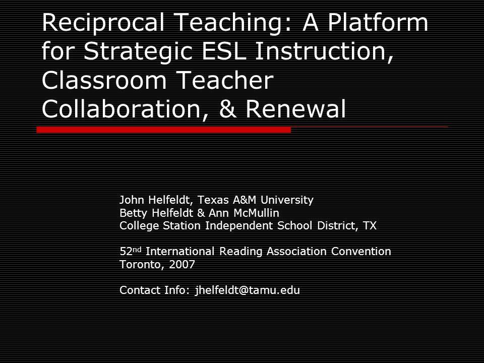 Reciprocal Teaching: A Platform for Strategic ESL Instruction, Classroom Teacher Collaboration, & Renewal John Helfeldt, Texas A&M University Betty He