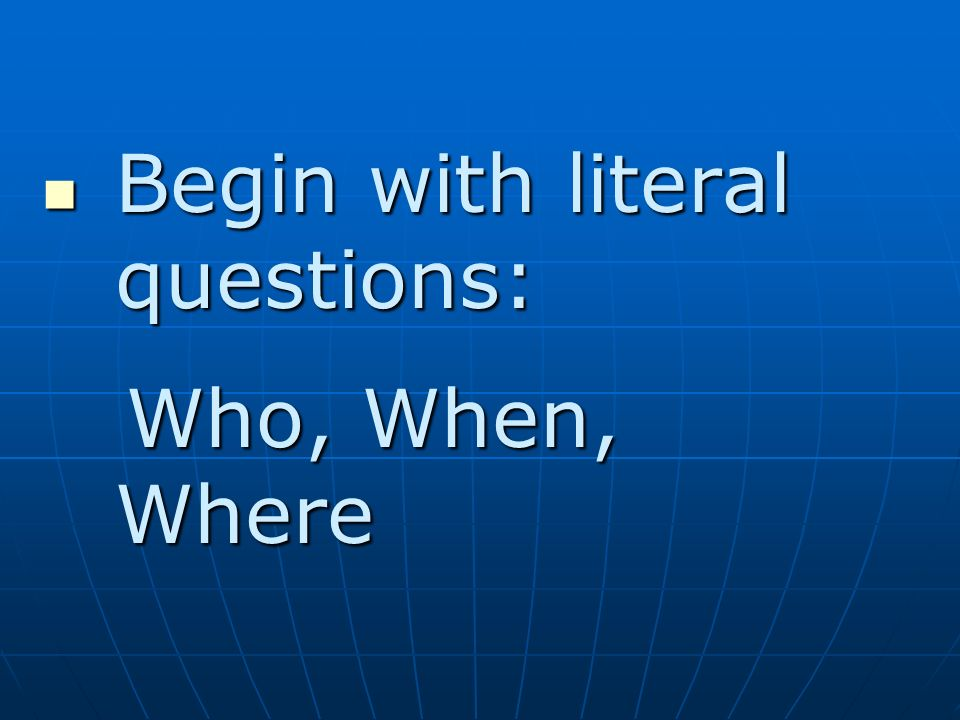 Begin with literal questions: Begin with literal questions: Who, When, Where Who, When, Where
