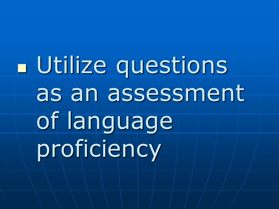 Utilize questions as an assessment of language proficiency Utilize questions as an assessment of language proficiency