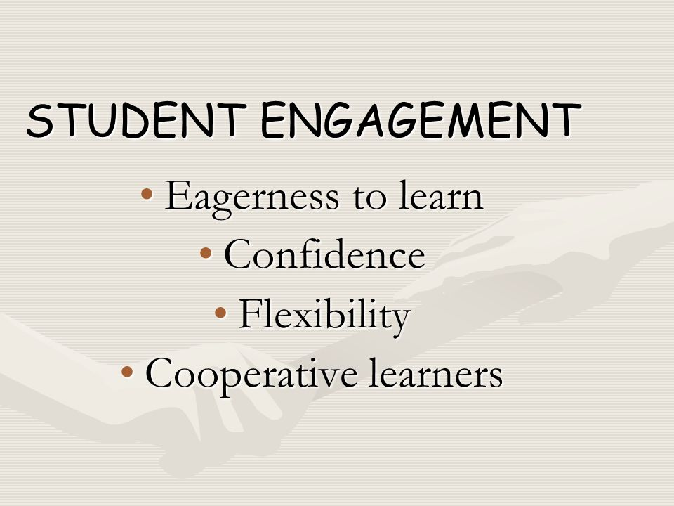 Eagerness to learnEagerness to learn ConfidenceConfidence FlexibilityFlexibility Cooperative learnersCooperative learners STUDENT ENGAGEMENT