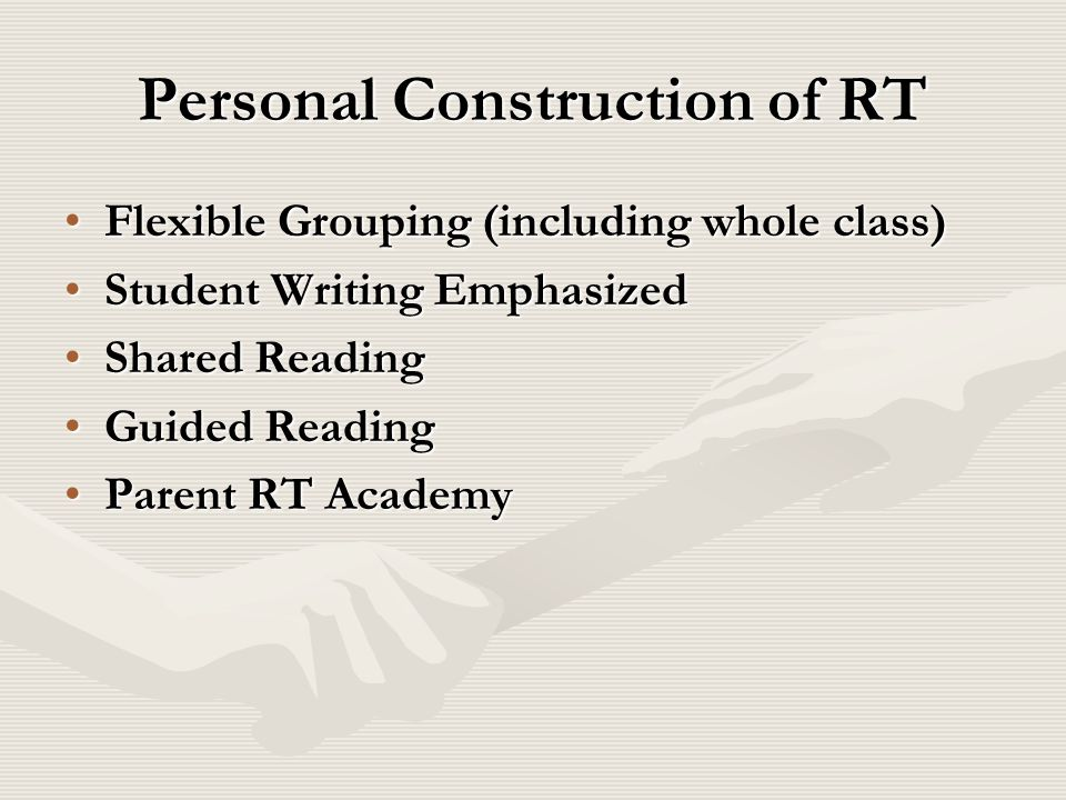 Personal Construction of RT Flexible Grouping (including whole class)Flexible Grouping (including whole class) Student Writing EmphasizedStudent Writi