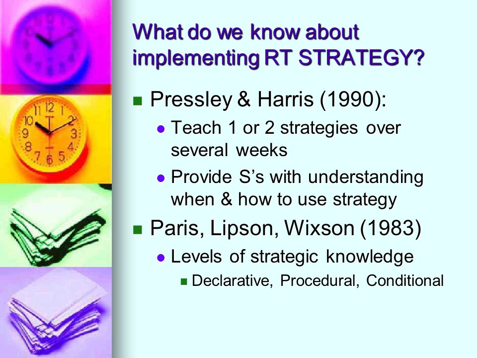 What do we know about implementing RT STRATEGY? Pressley & Harris (1990): Pressley & Harris (1990): Teach 1 or 2 strategies over several weeks Teach 1