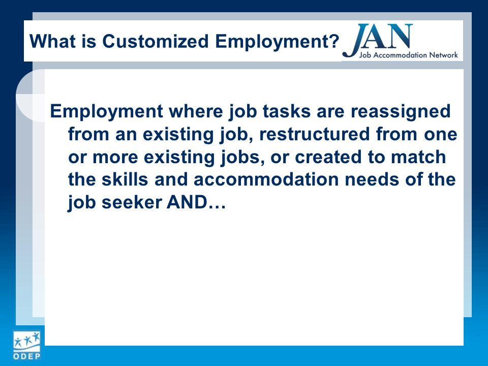 Employment where job tasks are reassigned from an existing job, restructured from one or more existing jobs, or created to match the skills and accommodation needs of the job seeker AND… What is Customized Employment