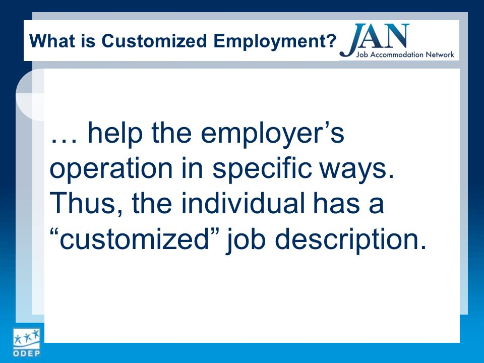 … help the employers operation in specific ways. Thus, the individual has a customized job description. What is Customized Employment?