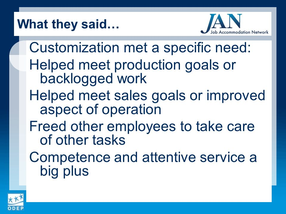 Customization met a specific need: Helped meet production goals or backlogged work Helped meet sales goals or improved aspect of operation Freed other employees to take care of other tasks Competence and attentive service a big plus What they said…