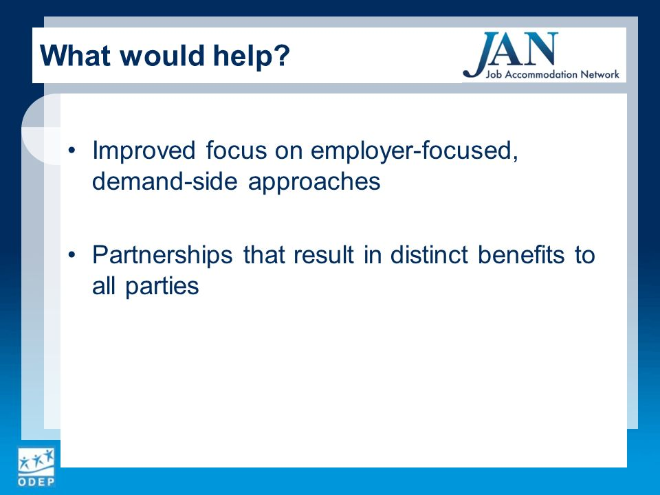 Improved focus on employer-focused, demand-side approaches Partnerships that result in distinct benefits to all parties What would help?