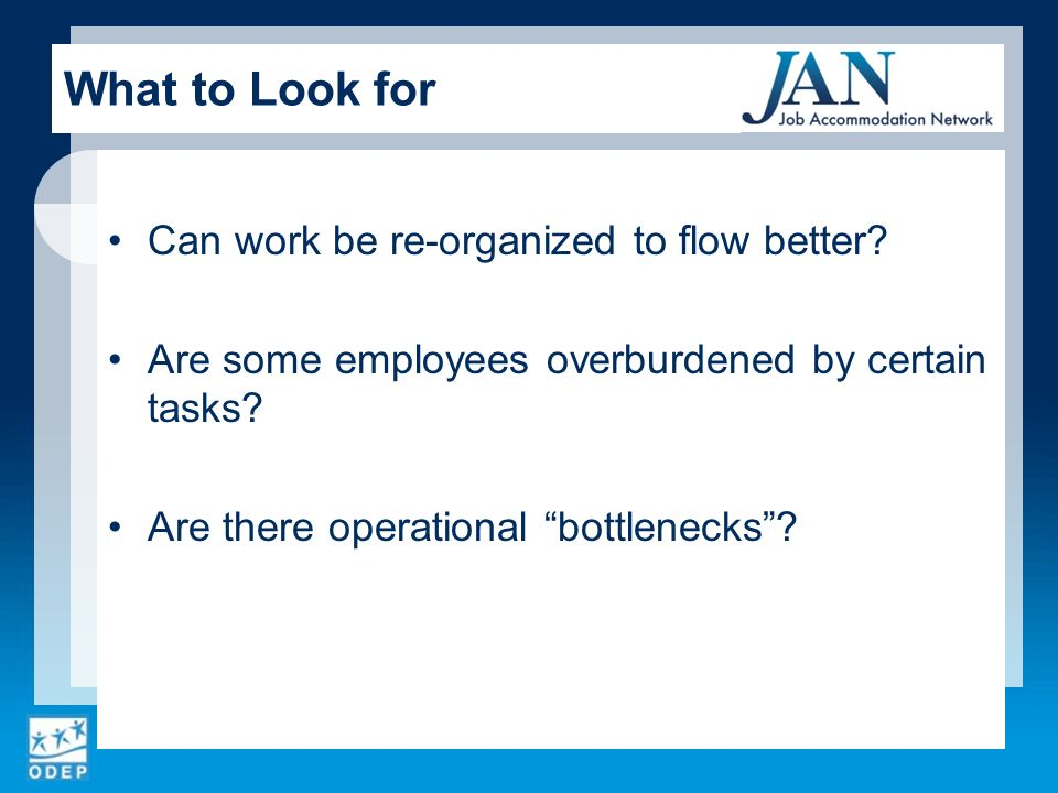 Can work be re-organized to flow better? Are some employees overburdened by certain tasks? Are there operational bottlenecks? What to Look for